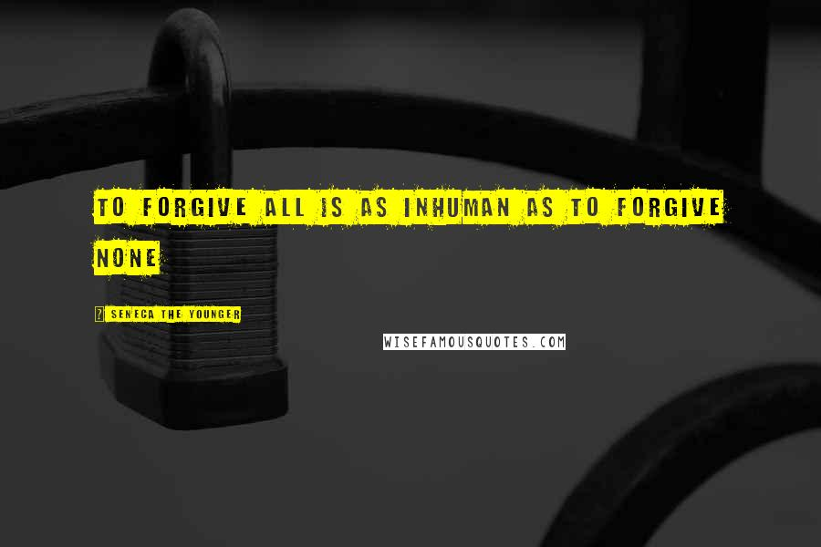 Seneca The Younger quotes: To forgive all is as inhuman as to forgive none