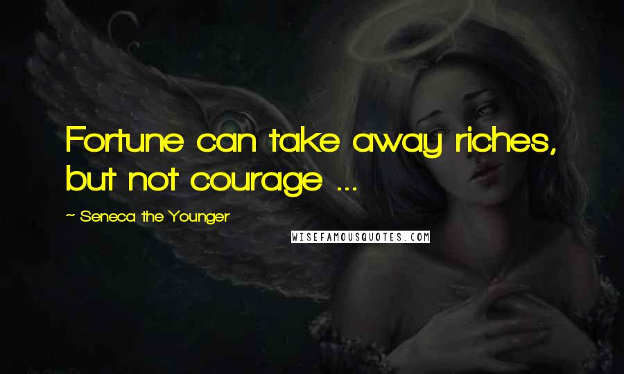 Seneca The Younger quotes: Fortune can take away riches, but not courage ...