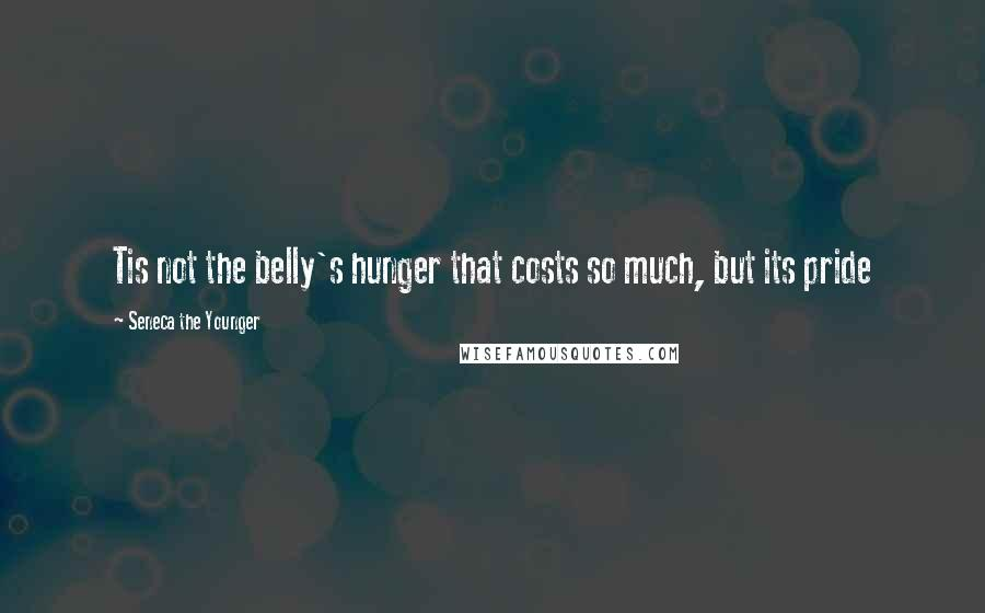 Seneca The Younger quotes: Tis not the belly's hunger that costs so much, but its pride