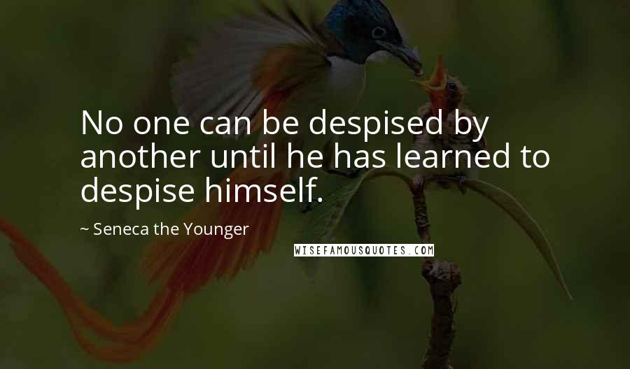 Seneca The Younger quotes: No one can be despised by another until he has learned to despise himself.