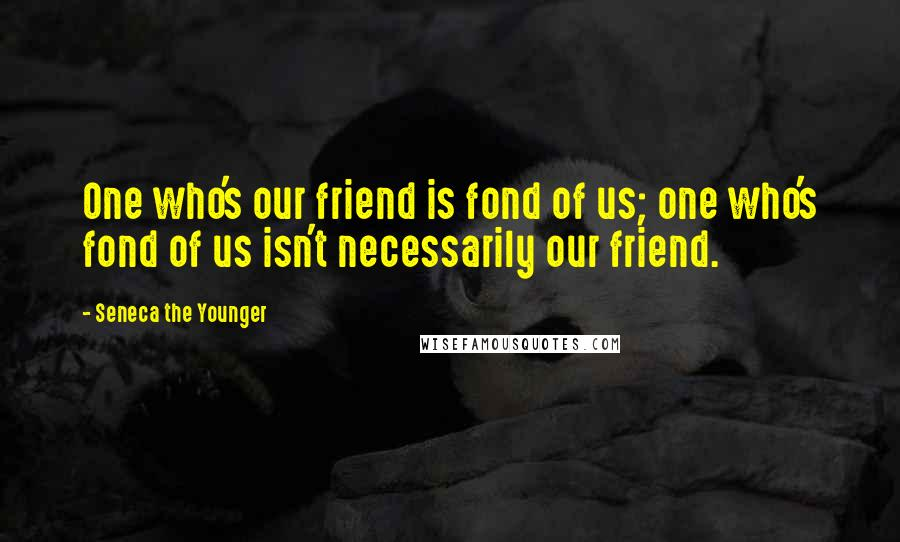 Seneca The Younger quotes: One who's our friend is fond of us; one who's fond of us isn't necessarily our friend.