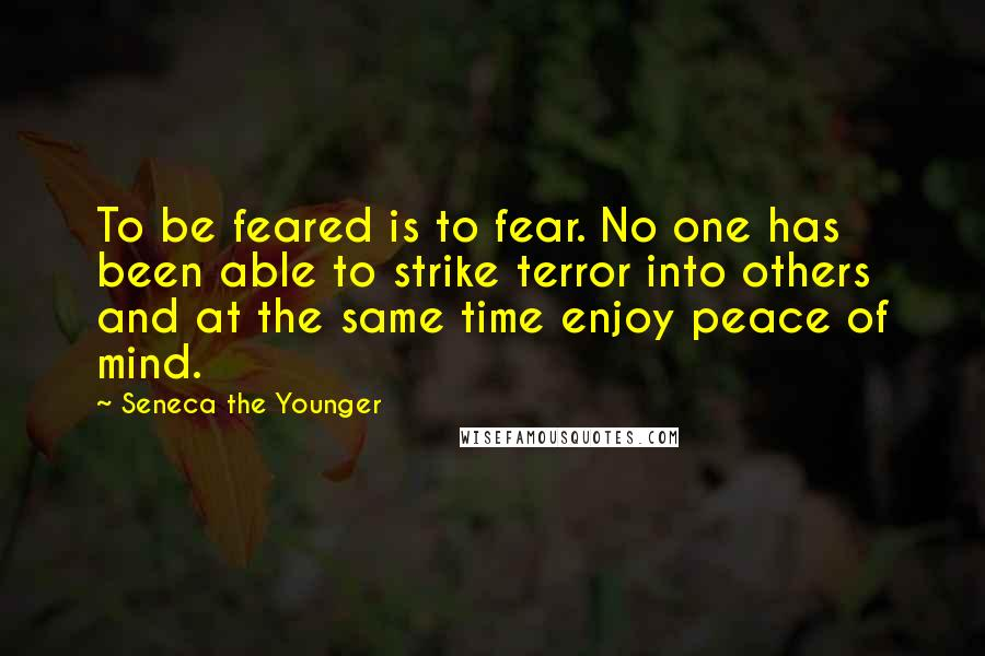 Seneca The Younger quotes: To be feared is to fear. No one has been able to strike terror into others and at the same time enjoy peace of mind.