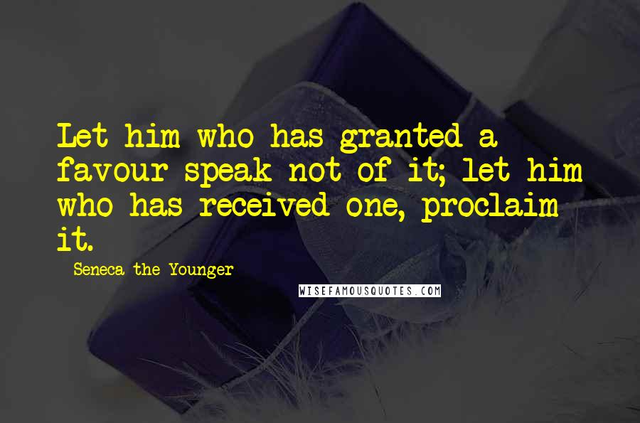 Seneca The Younger quotes: Let him who has granted a favour speak not of it; let him who has received one, proclaim it.