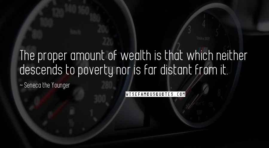 Seneca The Younger quotes: The proper amount of wealth is that which neither descends to poverty nor is far distant from it.