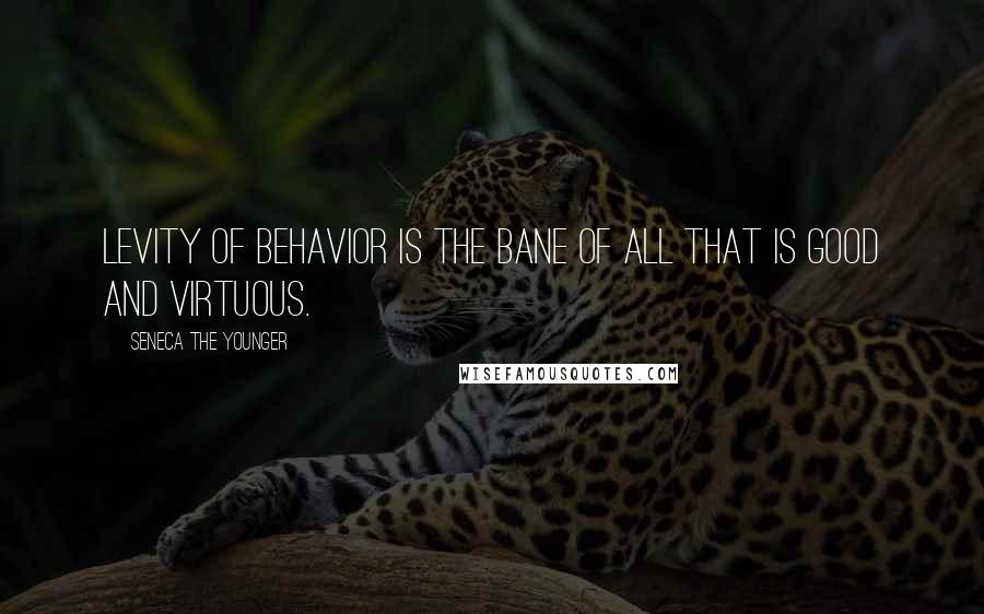 Seneca The Younger quotes: Levity of behavior is the bane of all that is good and virtuous.