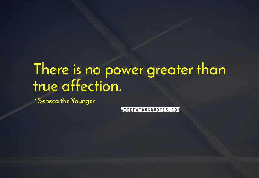 Seneca The Younger quotes: There is no power greater than true affection.