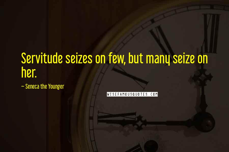 Seneca The Younger quotes: Servitude seizes on few, but many seize on her.