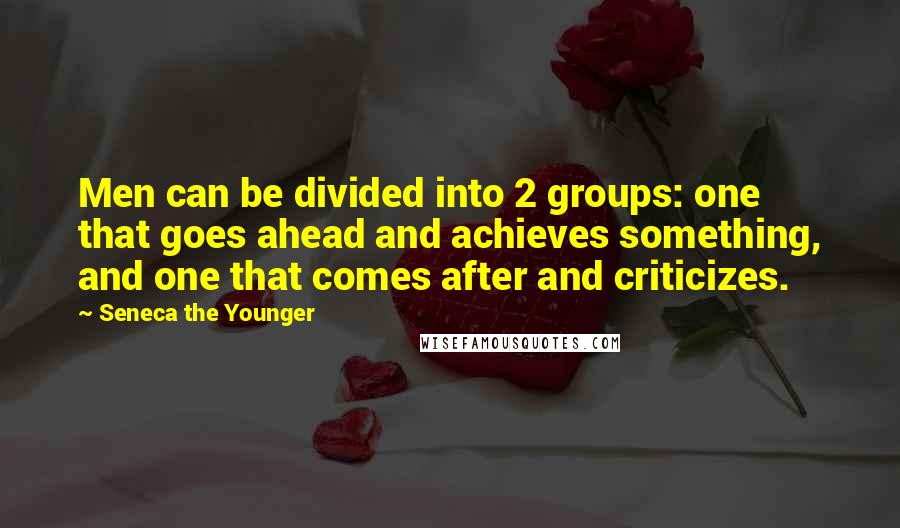 Seneca The Younger quotes: Men can be divided into 2 groups: one that goes ahead and achieves something, and one that comes after and criticizes.