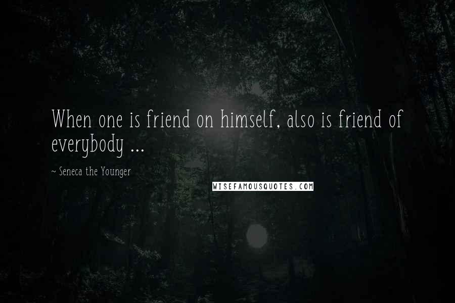 Seneca The Younger quotes: When one is friend on himself, also is friend of everybody ...