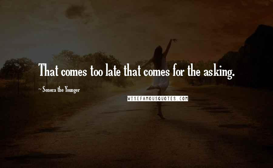 Seneca The Younger quotes: That comes too late that comes for the asking.