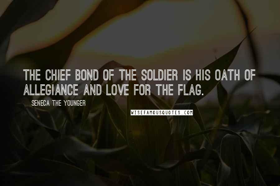 Seneca The Younger quotes: The chief bond of the soldier is his oath of allegiance and love for the flag.