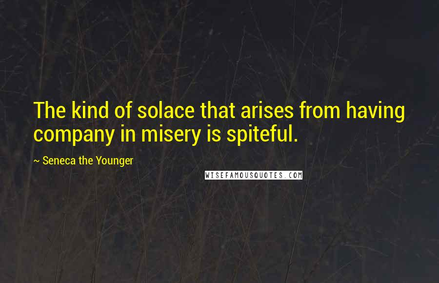 Seneca The Younger quotes: The kind of solace that arises from having company in misery is spiteful.