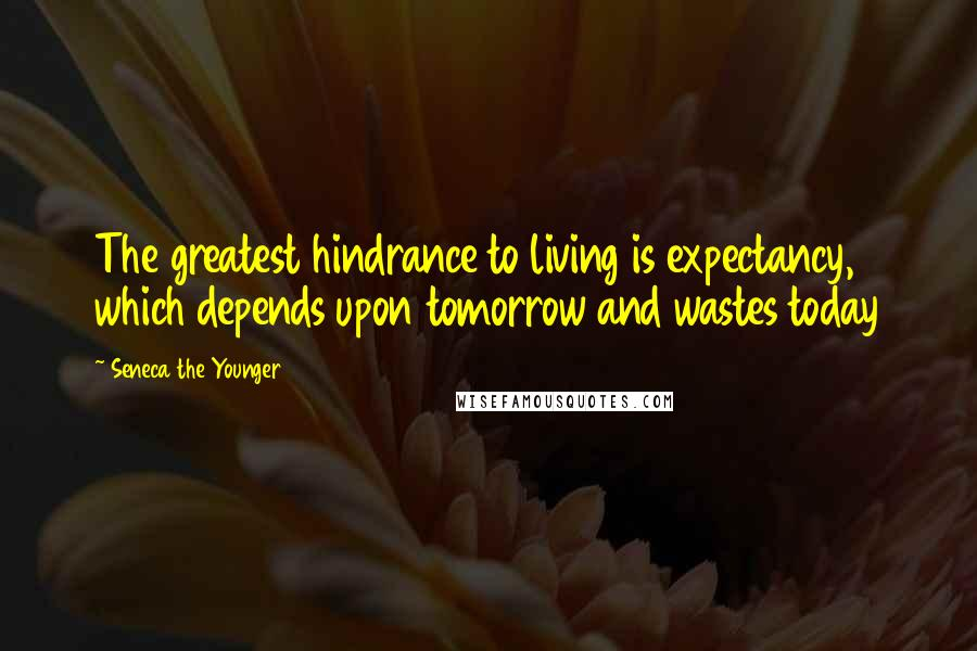 Seneca The Younger quotes: The greatest hindrance to living is expectancy, which depends upon tomorrow and wastes today