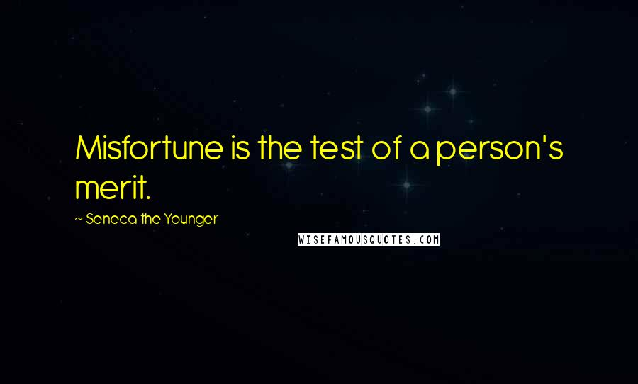 Seneca The Younger quotes: Misfortune is the test of a person's merit.