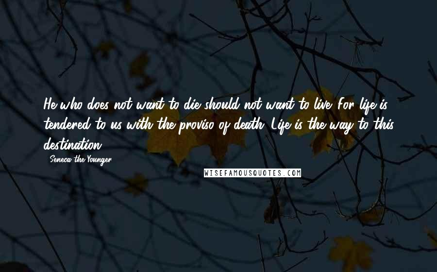 Seneca The Younger quotes: He who does not want to die should not want to live. For life is tendered to us with the proviso of death. Life is the way to this destination.
