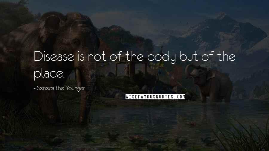 Seneca The Younger quotes: Disease is not of the body but of the place.