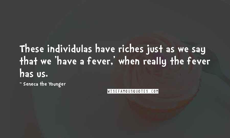Seneca The Younger quotes: These individulas have riches just as we say that we 'have a fever,' when really the fever has us.