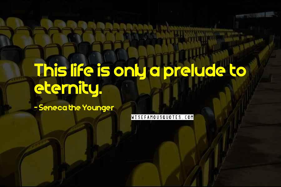Seneca The Younger quotes: This life is only a prelude to eternity.