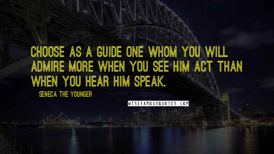 Seneca The Younger quotes: Choose as a guide one whom you will admire more when you see him act than when you hear him speak.