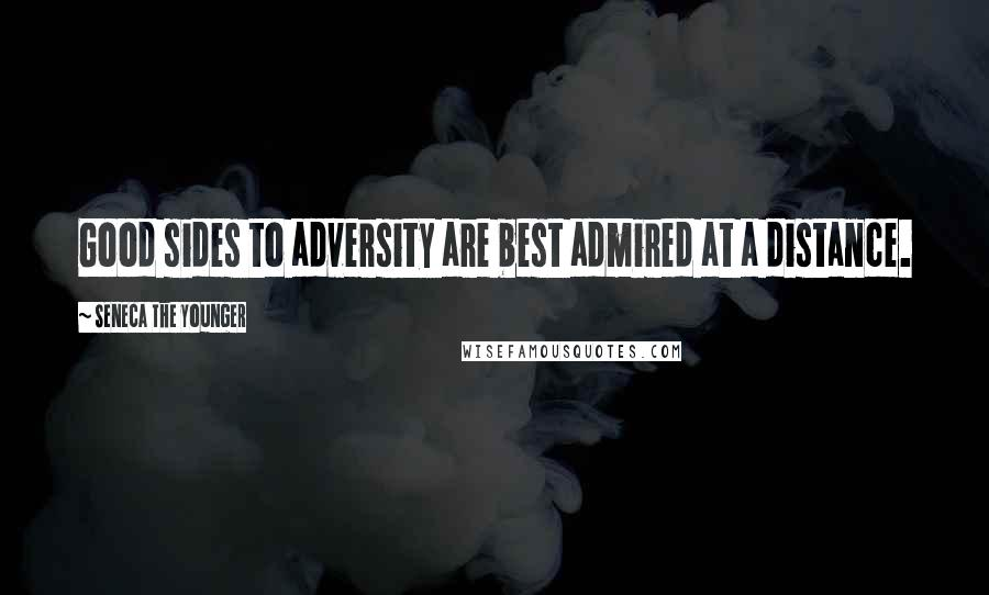 Seneca The Younger quotes: Good sides to adversity are best admired at a distance.