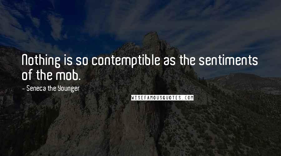 Seneca The Younger quotes: Nothing is so contemptible as the sentiments of the mob.