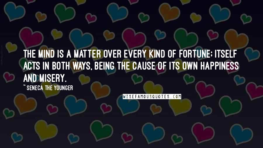 Seneca The Younger quotes: The mind is a matter over every kind of fortune; itself acts in both ways, being the cause of its own happiness and misery.