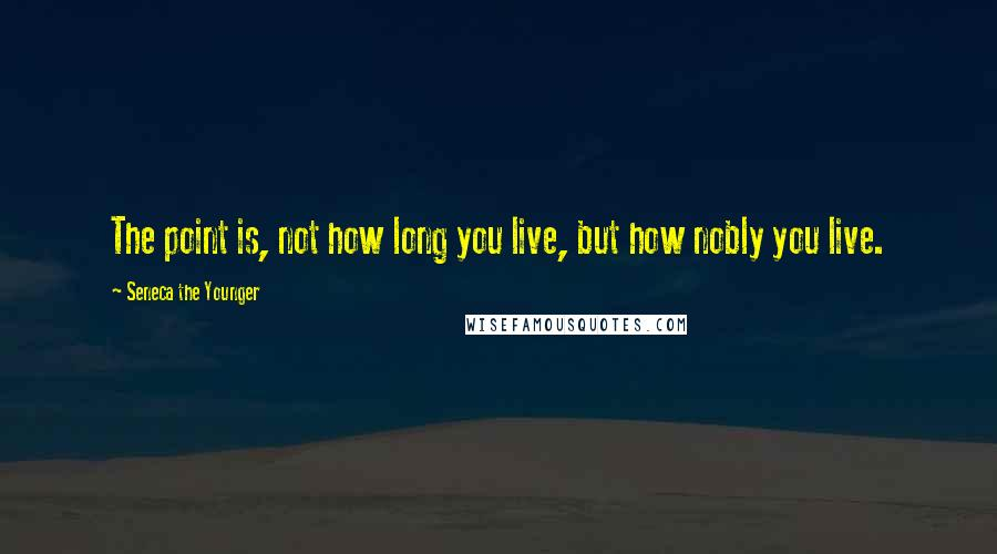 Seneca The Younger quotes: The point is, not how long you live, but how nobly you live.