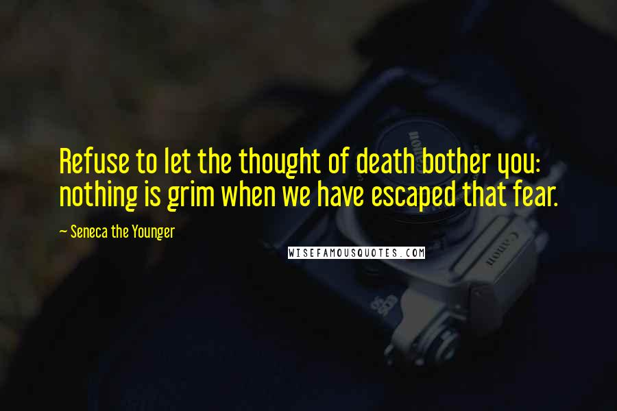Seneca The Younger quotes: Refuse to let the thought of death bother you: nothing is grim when we have escaped that fear.