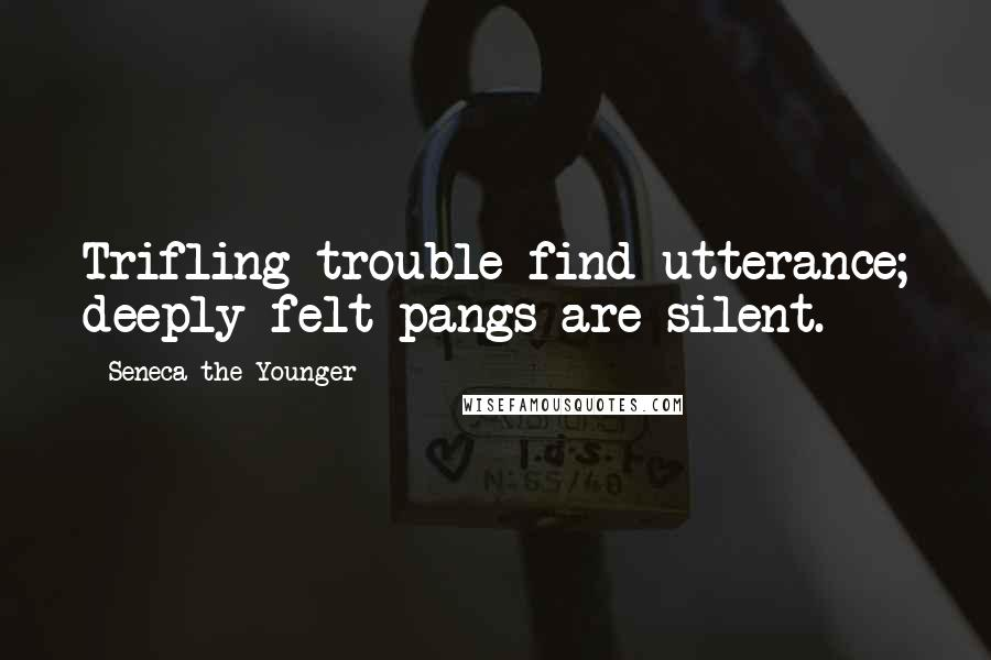 Seneca The Younger quotes: Trifling trouble find utterance; deeply felt pangs are silent.
