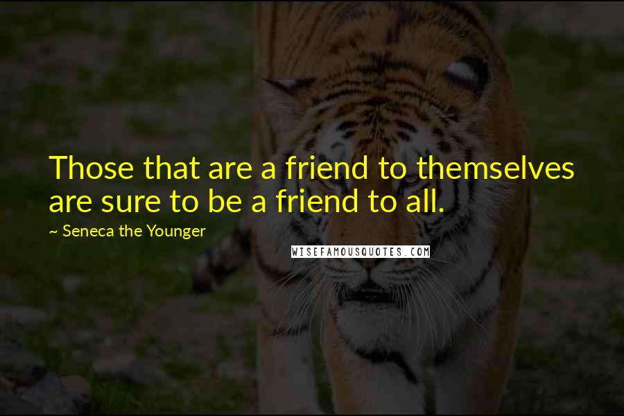Seneca The Younger quotes: Those that are a friend to themselves are sure to be a friend to all.