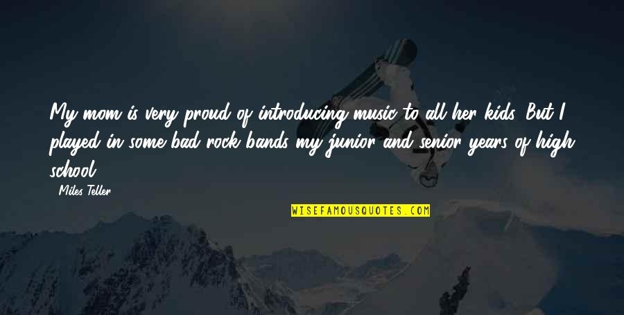 Senior Junior Quotes By Miles Teller: My mom is very proud of introducing music