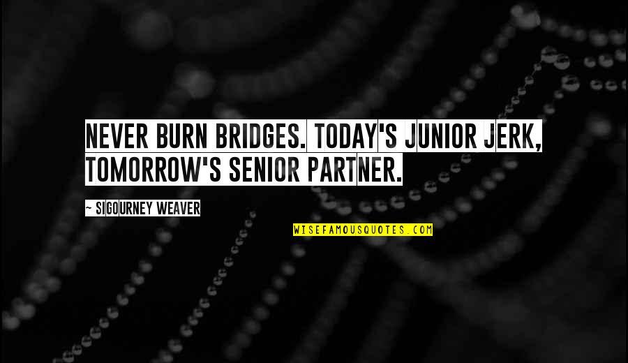 Senior Junior Quotes By Sigourney Weaver: Never burn bridges. Today's junior jerk, tomorrow's senior