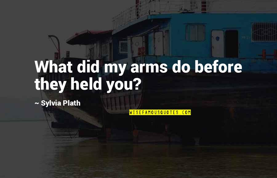 Seniors In College Quotes By Sylvia Plath: What did my arms do before they held