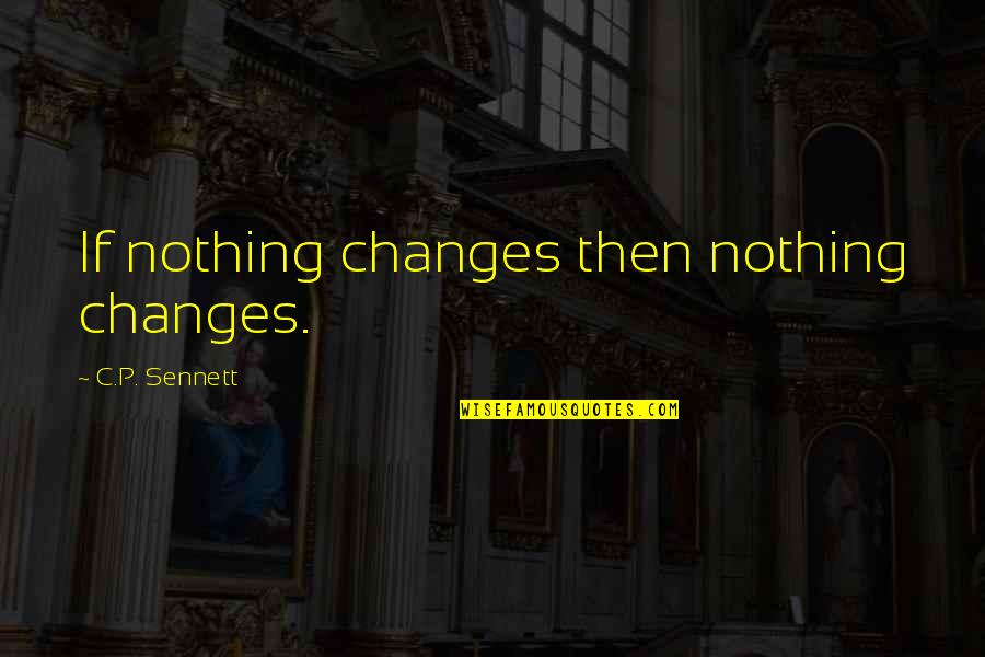 Sennett Quotes By C.P. Sennett: If nothing changes then nothing changes.