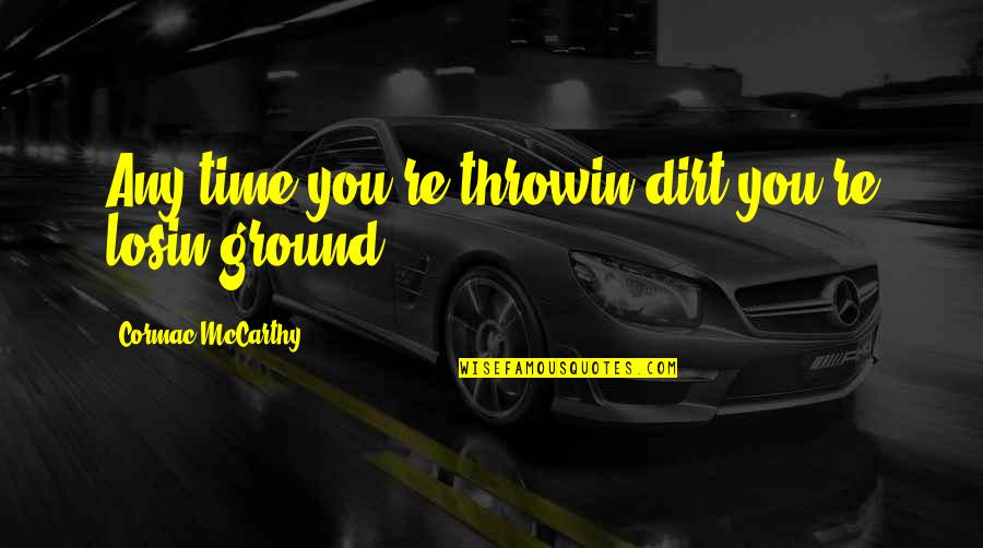 Sennett Quotes By Cormac McCarthy: Any time you're throwin dirt you're losin ground.