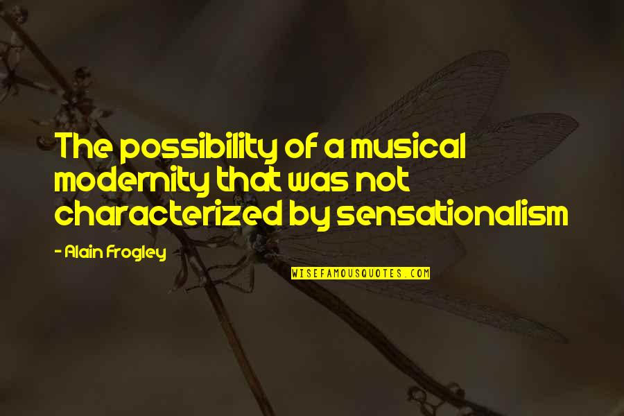 Sensationalism's Quotes By Alain Frogley: The possibility of a musical modernity that was