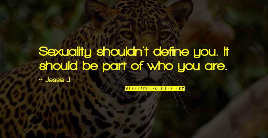 Sensationalism's Quotes By Jessie J.: Sexuality shouldn't define you. It should be part