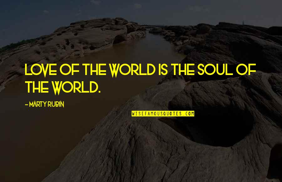 Sensationalism's Quotes By Marty Rubin: Love of the world is the soul of