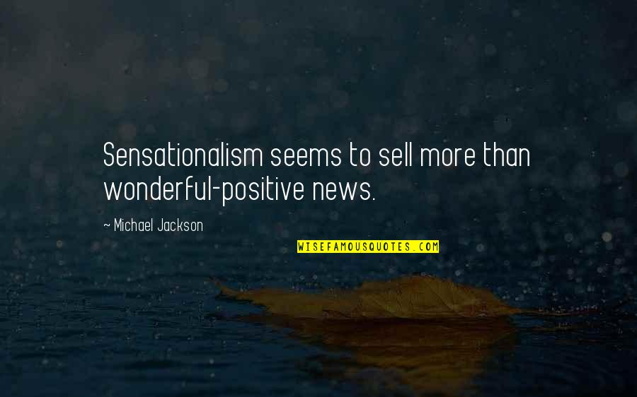 Sensationalism's Quotes By Michael Jackson: Sensationalism seems to sell more than wonderful-positive news.