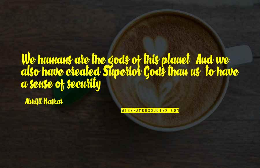 Sense Of Security Quotes By Abhijit Naskar: We humans are the gods of this planet.