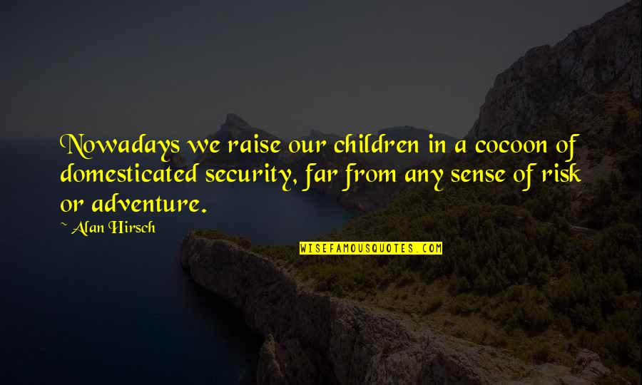 Sense Of Security Quotes By Alan Hirsch: Nowadays we raise our children in a cocoon