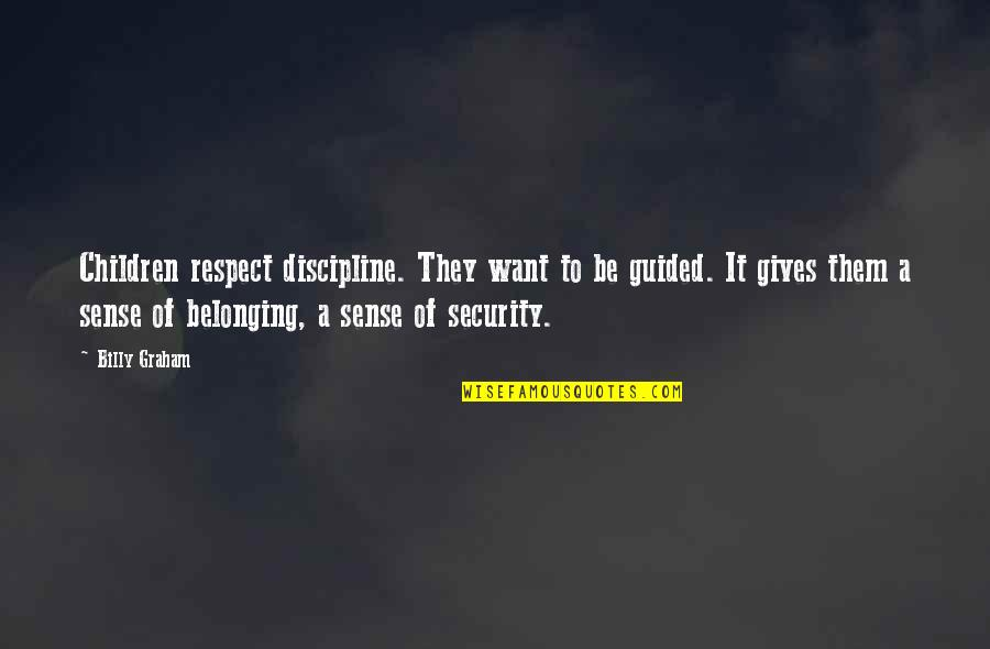 Sense Of Security Quotes By Billy Graham: Children respect discipline. They want to be guided.
