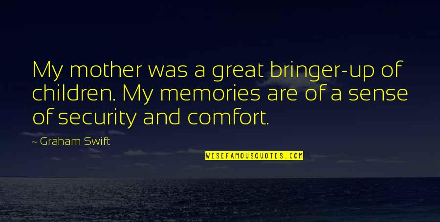 Sense Of Security Quotes By Graham Swift: My mother was a great bringer-up of children.