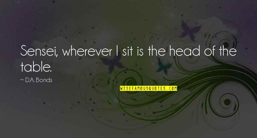 Sensei Quotes By D.A. Bonds: Sensei, wherever I sit is the head of