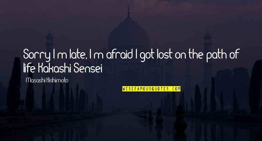 Sensei Quotes By Masashi Kishimoto: Sorry I'm late, I'm afraid I got lost