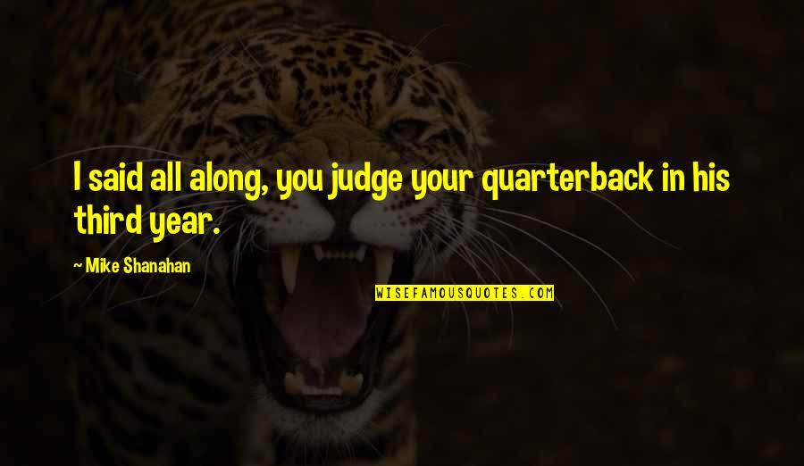 Sensei Quotes By Mike Shanahan: I said all along, you judge your quarterback