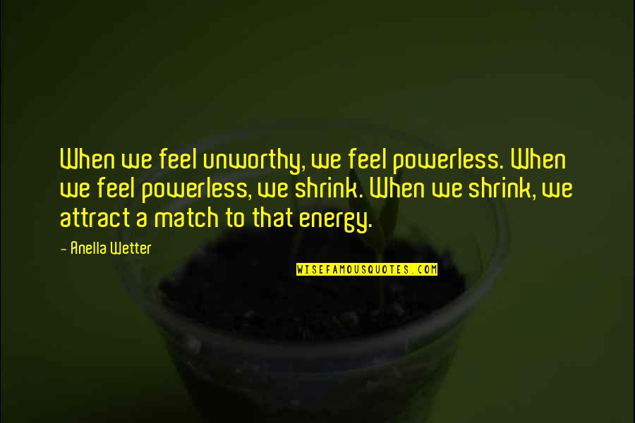 Senseless Crimes Quotes By Anella Wetter: When we feel unworthy, we feel powerless. When