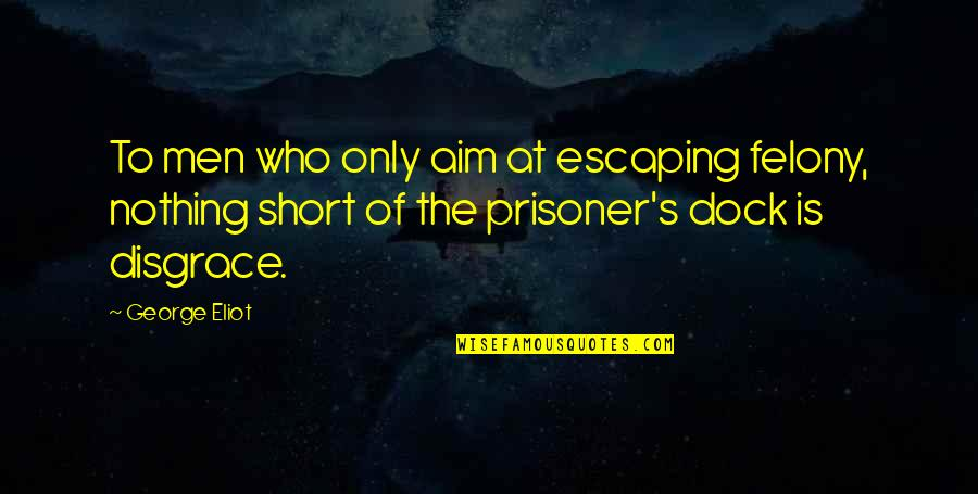 Senseless Crimes Quotes By George Eliot: To men who only aim at escaping felony,
