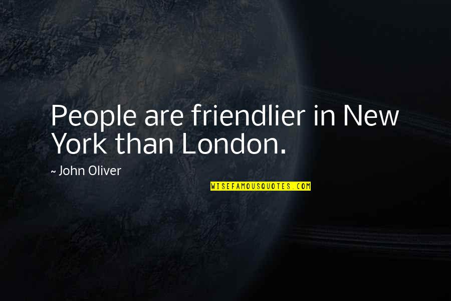 Senseless Crimes Quotes By John Oliver: People are friendlier in New York than London.