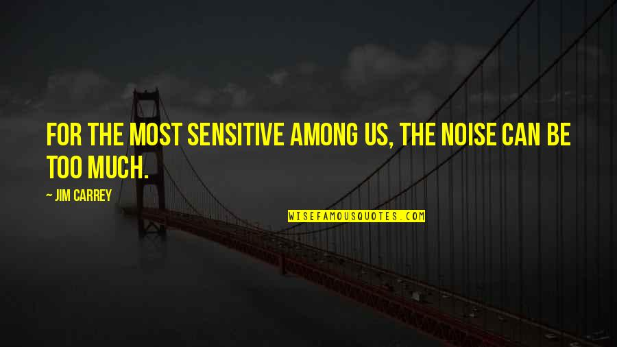 Sensitive Souls Quotes By Jim Carrey: For the most sensitive among us, the noise